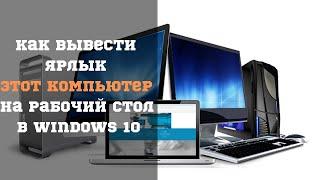 Вывести ярлык Этот компьютер на Рабочий стол в Windows 10