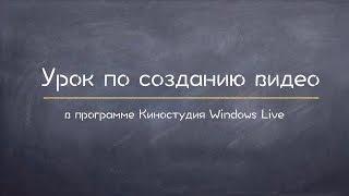 Как создать видео в Киностудии Windows Life. Видеоурок(В этом видеоуроке мы узнаете как смонтировать видео в редакторе