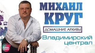 Михаил Круг Владимирский централ Домашние архивы
