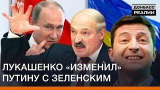 Лукашенко «изменил» Путину с Зеленским   Донбасc Реалии