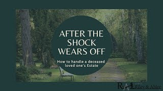 After the Shock Wears Off- How to Handle a Deceased Loved One's Estate