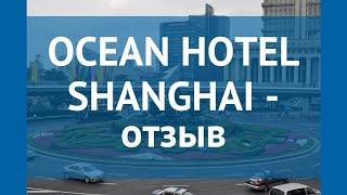 OCEAN HOTEL SHANGHAI 5* Китай Шанхай отзывы – отель ОУШЕН ХОТЕЛ ШАНХАЙ 5* Шанхай отзывы видео