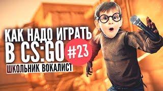 КАК НАДО ИГРАТЬ В CS GO #23 | Школьник Вокалист (Лучшие моменты, Монтаж)