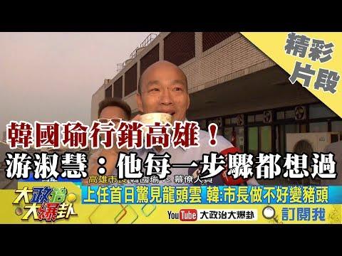 【精彩】韓國瑜行銷高雄! 游淑慧:他很認真 每一步驟都想過