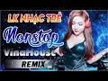 NONSTOP REMIX NHẠC SÀN CỰC MẠNH 2018 - NHẠC DJ REMIX 2018 - LK NHẠC TRẺ REMIX HAY MỚI NHẤT 2018