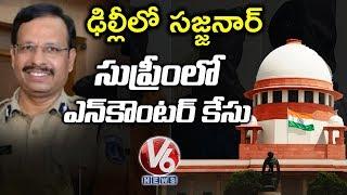 ఢిల్లీ లో సజ్జనార్... ఎన్ కౌంటర్ పై సుప్రీంలో విచారణ..! | V6 Telugu News