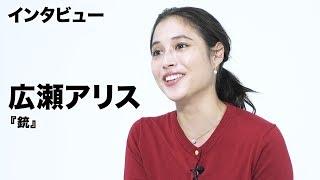 映画『銃』でヒロインを演じた広瀬アリスに単独インタビュー! 〜映画の...