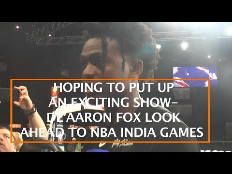 HOPING TO PUT UP AN EXCITING SHOW- DE'AARON FOX LOOK AHEAD TO NBA INDIA GAMES