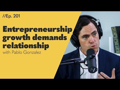 Entrepreneurship Growth Demands Relationship, with Pablo Gonzalez - 201