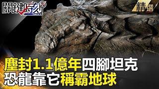 塵封1.1億年四腳坦克 恐龍靠它稱霸地球  -關鍵時刻精選 黃創夏 陳耀寬 眭澔平 劉燦榮 朱學恒