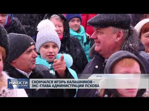 Новости Псков 02.03.2018 # Скончался Игорь Калашников - экс-глава администрации Пскова