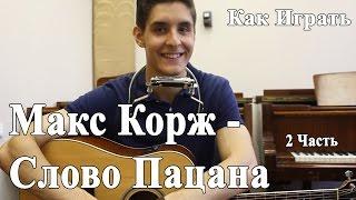 МАКС КОРЖ - СЛОВО ПАЦАНА (Самый Полный Разбор Песни 2 часть)/ Уроки Игры на Гитаре