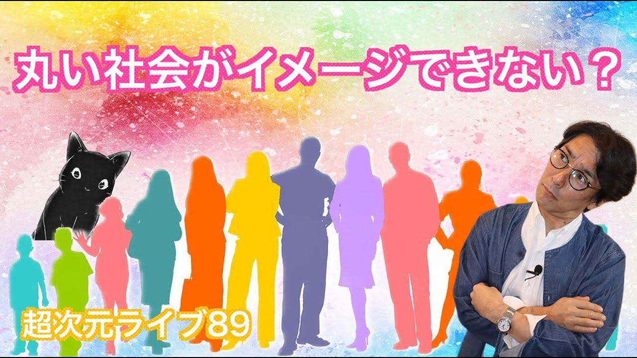 超次元ライブ89【丸い社会がイメージできない?】