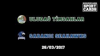 Uludağ Timsahlar - Sabancı Seahawks 26/03/2017