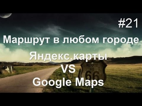 Составить маршрут ЛЕГКО! Яндекс карты VS Google Maps
