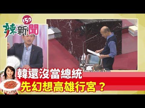 【辣新聞152】韓還沒當總統 先幻想高雄行宮? 2019.05.14