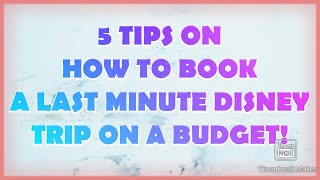 5 TIPS ON BOOKING A LAST MINUTE DISNEY TRIP ON A BUDGET!