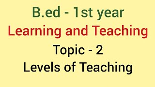 Levels of teaching | Learning and Teaching Topic - 2 | B.ed
