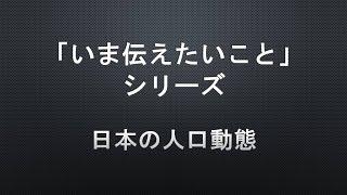 【「いま伝えたいこと」シリーズ】日本の人口動態