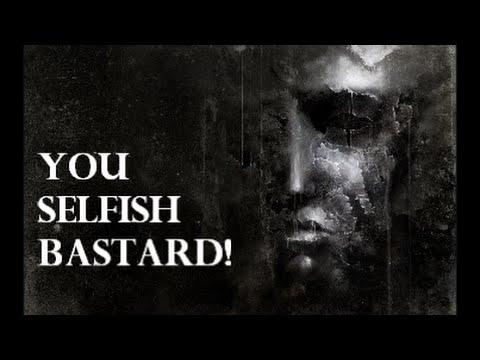 You Selfish Bastard!