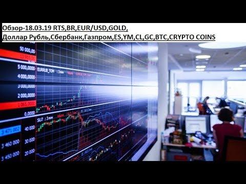 Обзор-18.03.19 RTS,BR,EUR/USD,GOLD, Доллар Рубль,Сбербанк,Газпром,ES,YM,CL,GC,BTC,CRYPTO COINS