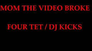 dj kicks four tet mom the video broke