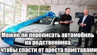 можно ли переписать автомобиль на родственника, чтобы спасти от ареста приставами