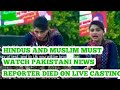 HINDUS AND MUSLIM MUST WATCH PAKISTANI NEWS REPORTER DIED ON LIVE CASTING