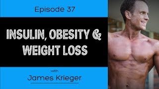 Ep. 37- Insulin, Obesity & Weight Loss (Ft. James Krieger)