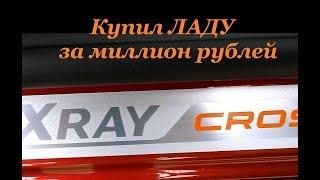 LADA XRAY CROSS 2019: Купил ЛАДУ за миллион рублей. Типа ''обзор''. Часть 1-я.