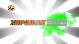 «Хорошие новости» Выпуск №513. Полуфинал «Леди ДНР-2018»