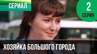 ▶️ Хозяйка большого города 2 серия - Мелодрама | Смотреть фильмы и сериалы - Русские мелодрамы