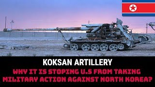 KOKSAN ARTILLERY-WHY IT IS STOPING U.S FROM TAKING MILITARY ACTION AGAINST NORTH KOREA?