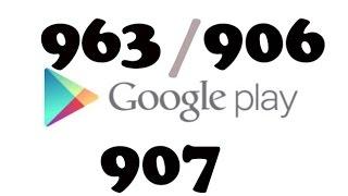 How to fix Google play store error 963/906/907-common errors