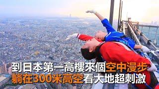 超刺激!日本第一高樓空中漫步 躺在300米高空看大地