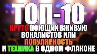 ТОП-10 ВОКАЛИСТОВ круто поющих вживую или популярность и техника в одном флаконе