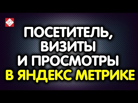 Что такое посетитель, визиты и просмотры в Яндекс Метрике