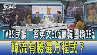 【少康開講】TVBS民調:蔡英文50%贏韓國瑜38% 韓流有勝選方程式?