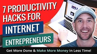 7 Productivity Hacks For Internet Entrepreneurs - Get More Done & Make More Money In Less Time!