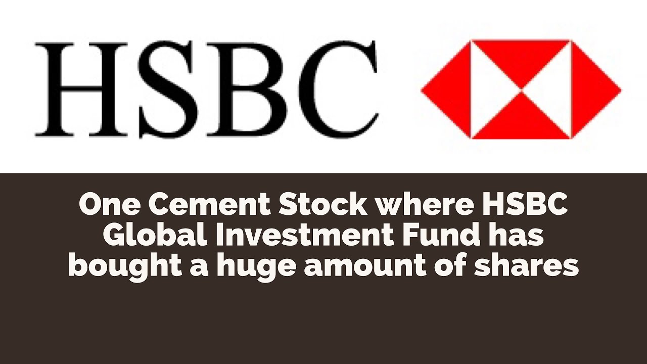 One Cement Stock where HSBC Global Investment Fund has bought a huge amount  of shares