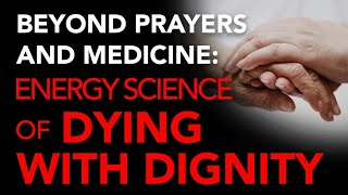 Beyond Prayers and Medicine: Energy Science of Dying with Dignity