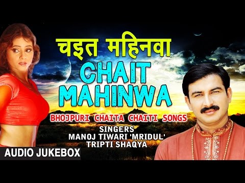 CHAIT MAHINWA | BHOJPURI CHAITA AUDIO SONGS JUKEBOX|MANOJ TIWARI 'MRIDUL',TRIPTI SHAQYA |