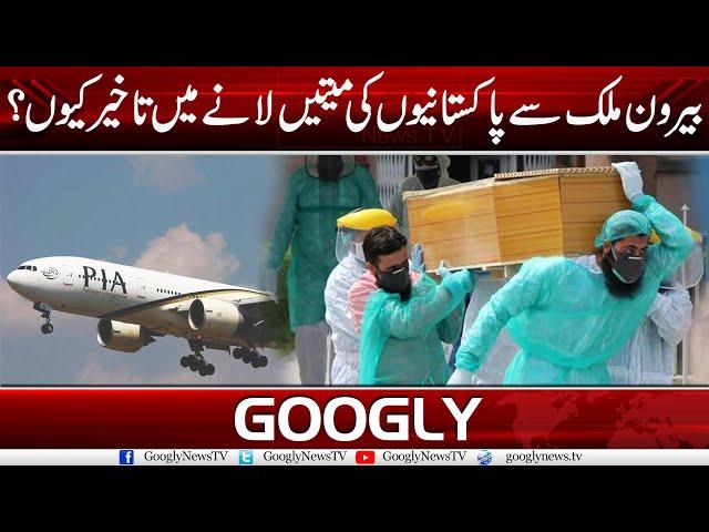Bairoon Mulk Sai Pakistanion Ki Mayatain Laney Mein Takheer Kiyun? | Googly News TV