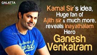 Kamal Sir's idea, Huge fan of Ajith sir & much more ...reveals Inayathalam Hero Ganesh Venkatram