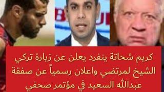 كريم شحاتة يعلن عن زيارة تركي الشيخ لمرتضي واعلان رسمياً عن صفقة عبدالله السعيد في مؤتمر صحفي
