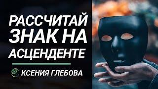 АСЦЕНДЕНТ: Как расчитать свой знак на Асценденте. Ксения Глебова.