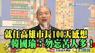 【精彩】就任高雄市長100天感想 韓國瑜:勿忘苦人多!