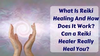 What Is Reiki Healing And How Does It Work? Can a Reiki Healer Cure All Your Wounds Or Maybe Not?