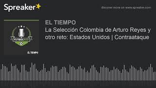 La Selección Colombia de Arturo Reyes y otro reto: Estados Unidos | Contraataque