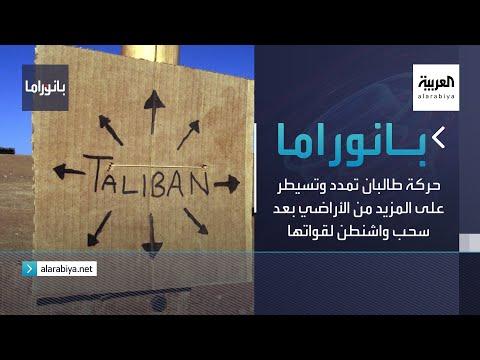 بانوراما | حركة طالبان تمدد وتسيطر على المزيد من الأراضي بعد سحب واشنطن لقواتها